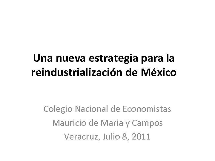 Una nueva estrategia para la reindustrialización de México Colegio Nacional de Economistas Mauricio de