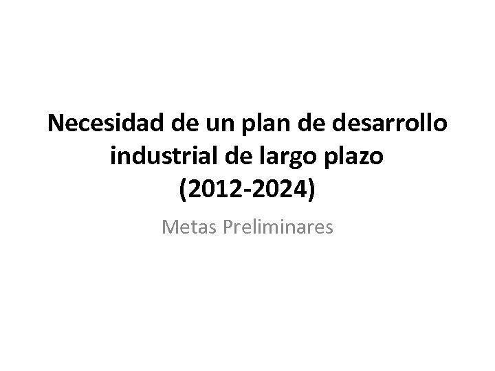 Necesidad de un plan de desarrollo industrial de largo plazo (2012 -2024) Metas Preliminares