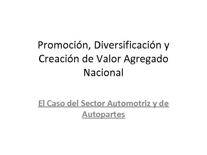 Promoción, Diversificación y Creación de Valor Agregado Nacional El Caso del Sector Automotriz y