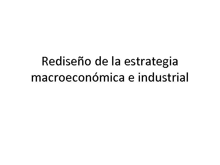 Rediseño de la estrategia macroeconómica e industrial
