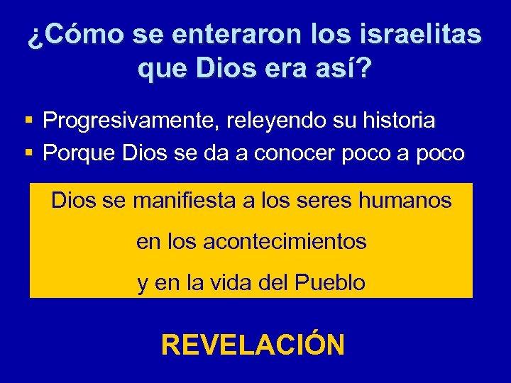 ¿Cómo se enteraron los israelitas que Dios era así? § Progresivamente, releyendo su historia