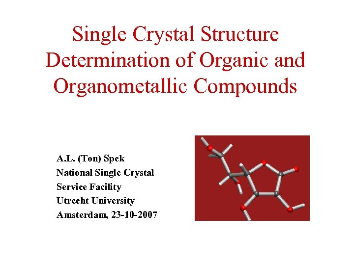 Single Crystal Structure Determination of Organic and Organometallic Compounds A. L. (Ton) Spek National