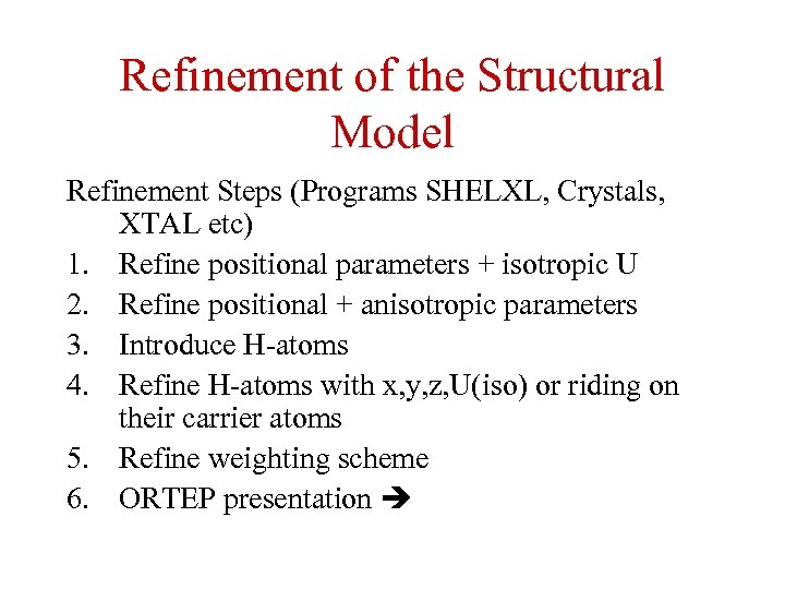 Refinement of the Structural Model Refinement Steps (Programs SHELXL, Crystals, XTAL etc) 1. Refine