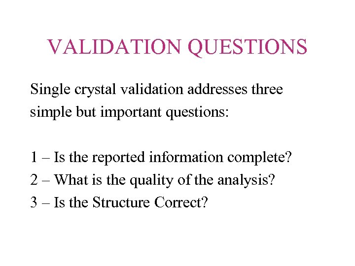 VALIDATION QUESTIONS Single crystal validation addresses three simple but important questions: 1 – Is