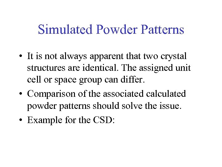 Simulated Powder Patterns • It is not always apparent that two crystal structures are