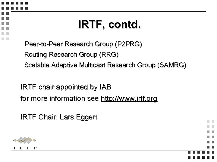IRTF, contd. Peer-to-Peer Research Group (P 2 PRG) Routing Research Group (RRG) Scalable Adaptive