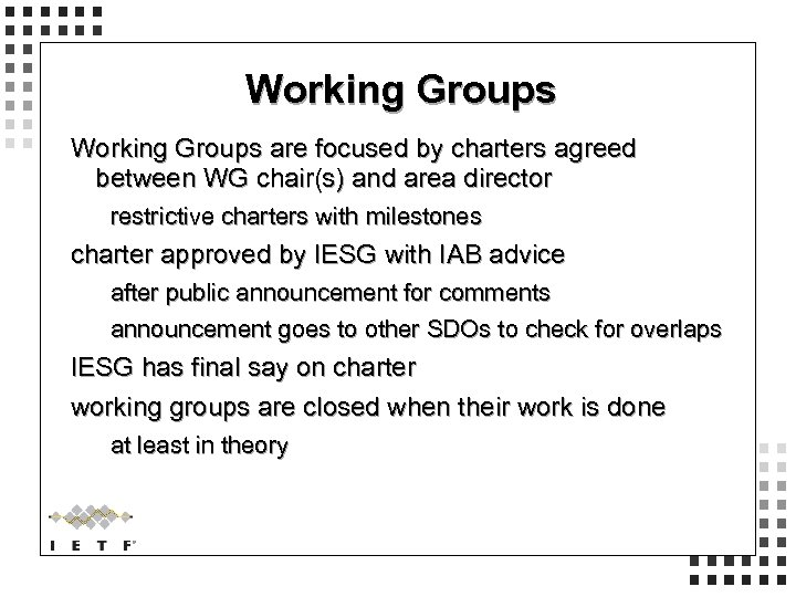 Working Groups are focused by charters agreed between WG chair(s) and area director restrictive
