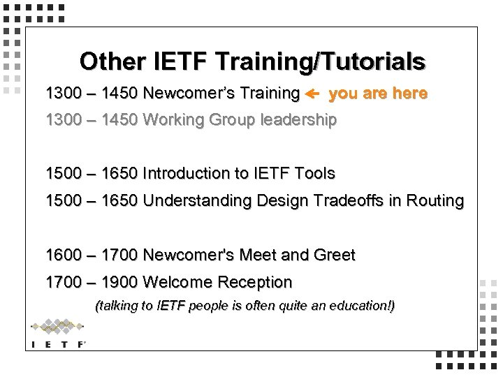 Other IETF Training/Tutorials 1300 – 1450 Newcomer's Training you are here 1300 – 1450