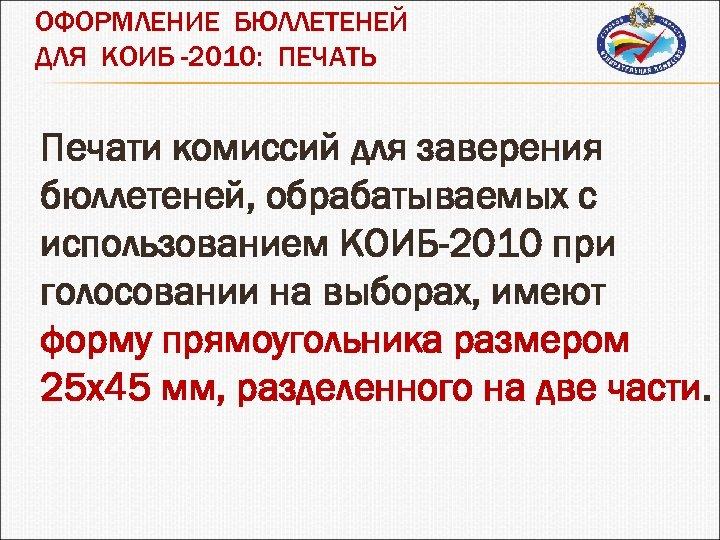 ОФОРМЛЕНИЕ БЮЛЛЕТЕНЕЙ ДЛЯ КОИБ -2010: ПЕЧАТЬ Печати комиссий для заверения бюллетеней, обрабатываемых с использованием