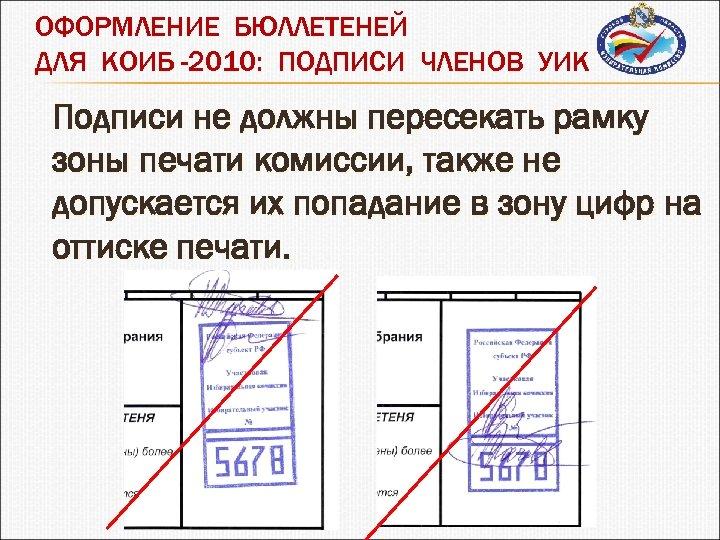 ОФОРМЛЕНИЕ БЮЛЛЕТЕНЕЙ ДЛЯ КОИБ -2010: ПОДПИСИ ЧЛЕНОВ УИК Подписи не должны пересекать рамку зоны