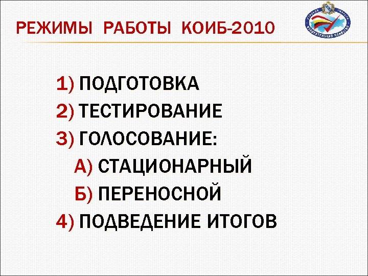 РЕЖИМЫ РАБОТЫ КОИБ-2010 1) ПОДГОТОВКА 2) ТЕСТИРОВАНИЕ 3) ГОЛОСОВАНИЕ: А) СТАЦИОНАРНЫЙ Б) ПЕРЕНОСНОЙ 4)