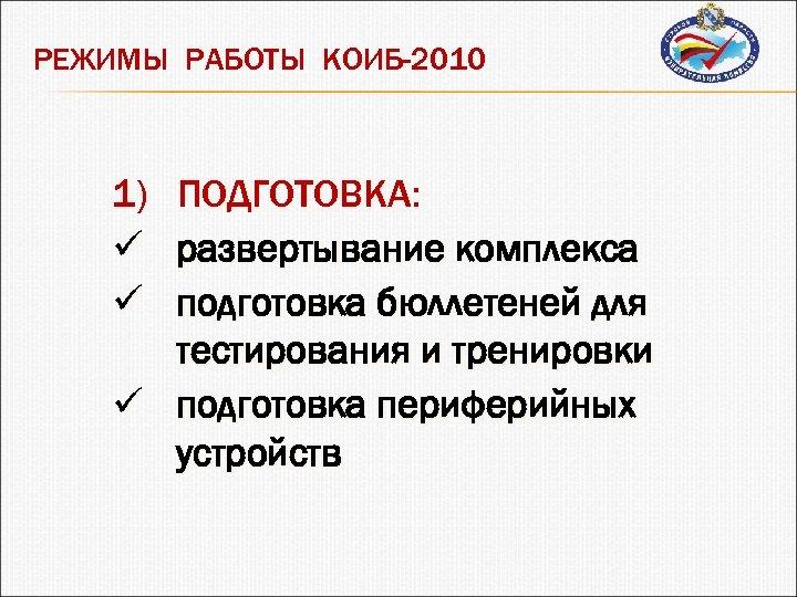 РЕЖИМЫ РАБОТЫ КОИБ-2010 1) ü ü ПОДГОТОВКА: развертывание комплекса подготовка бюллетеней для тестирования и