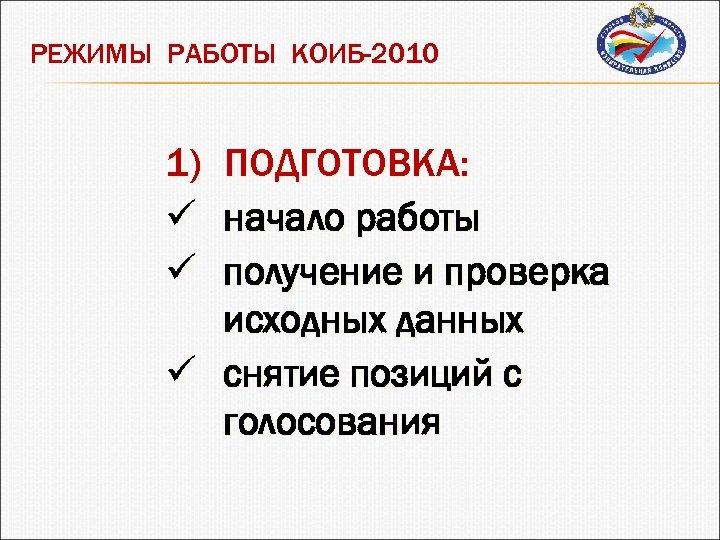 РЕЖИМЫ РАБОТЫ КОИБ-2010 1) ПОДГОТОВКА: ü начало работы ü получение и проверка исходных данных