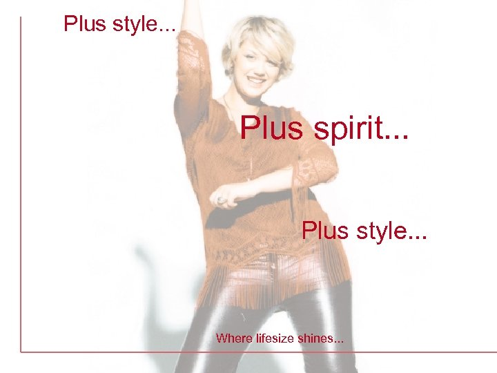 Plus style. . . Plus spirit. . . Plus style. . . Where lifesize