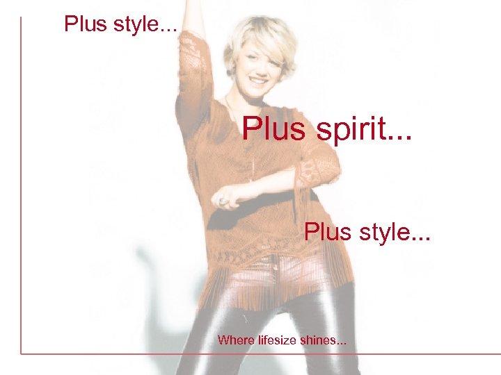 Plus style. . . Plus spirit. . . Plus style. . . Where lifesize