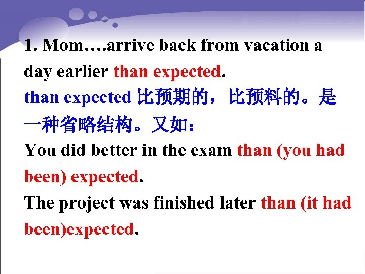 1. Mom…. arrive back from vacation a day earlier than expected 比预期的,比预料的。是 一种省略结构。又如: You