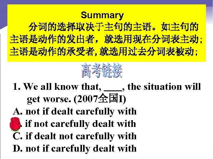 Summary 分词的选择取决于主句的主语。如主句的 主语是动作的发出者,就选用现在分词表主动; 主语是动作的承受者, 就选用过去分词表被动; 1. We all know that, , the situation