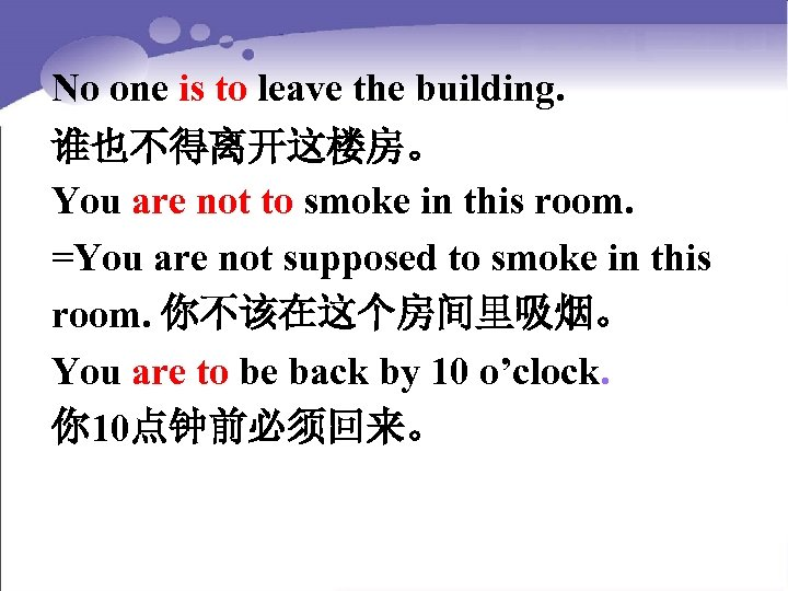 No one is to leave the building. 谁也不得离开这楼房。 You are not to smoke in