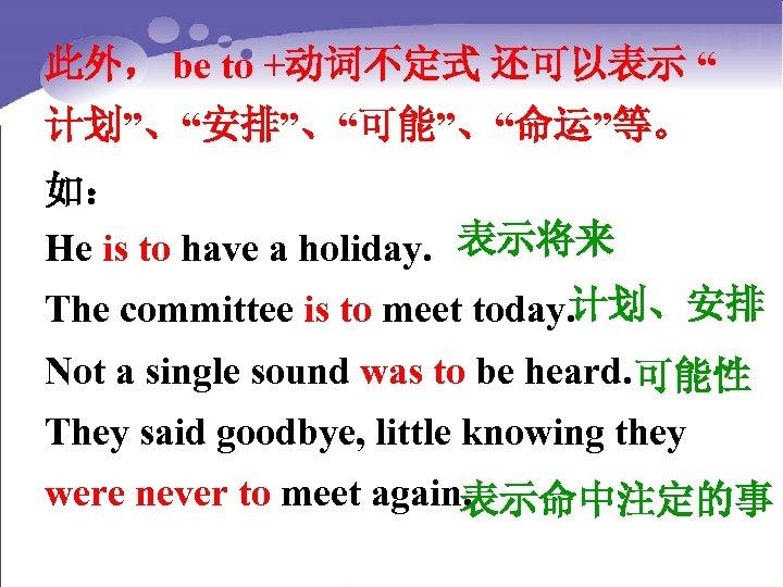 """此外, be to +动词不定式 还可以表示 """" 计划""""、""""安排""""、""""可能""""、""""命运""""等。 如: He is to have a holiday."""