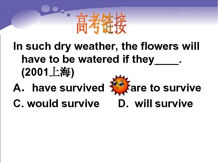 In such dry weather, the flowers will have to be watered if they____. (2001上海)
