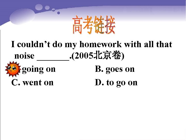 I couldn't do my homework with all that noise _______. (2005北京卷) A. going