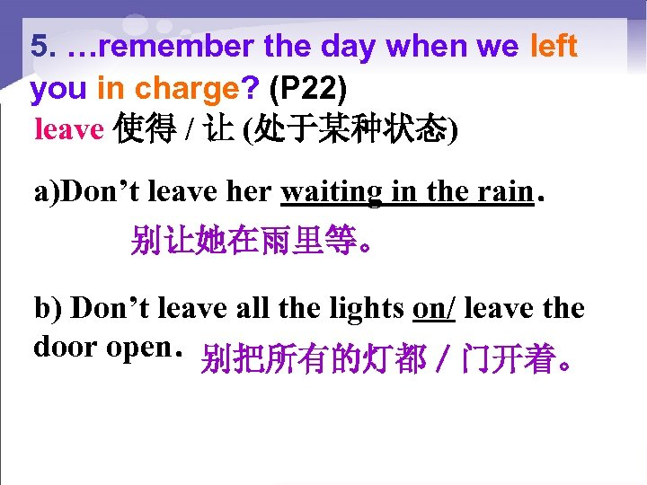 5. …remember the day when we left you in charge? (P 22) leave 使得
