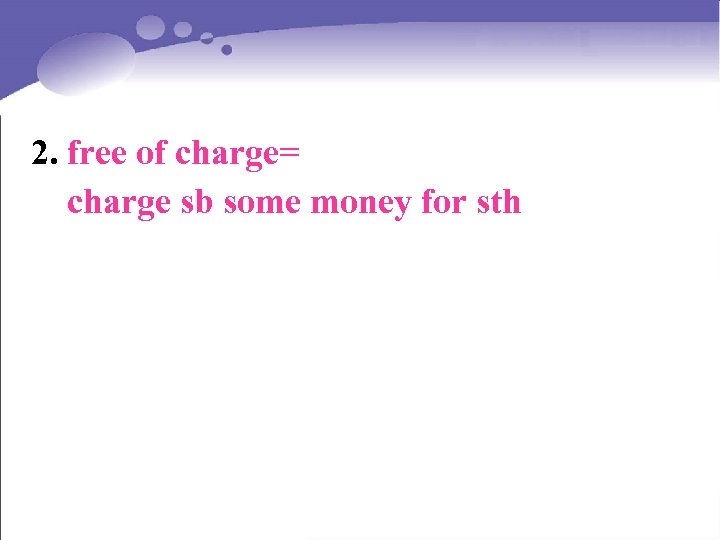 2. free of charge= charge sb some money for sth