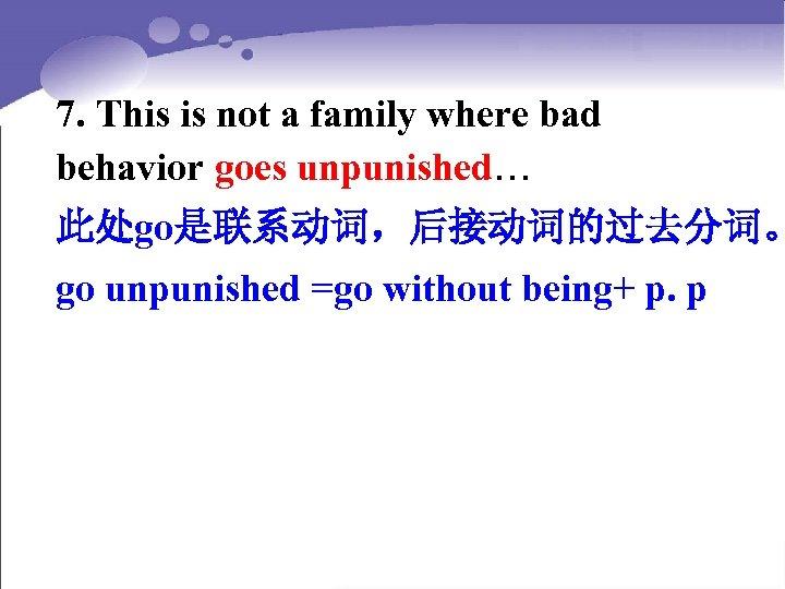 7. This is not a family where bad behavior goes unpunished… 此处go是联系动词,后接动词的过去分词。 go unpunished