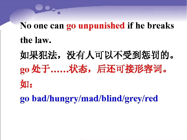 No one can go unpunished if he breaks the law. 如果犯法,没有人可以不受到惩罚的。 go 处于……状态,后还可接形容词。