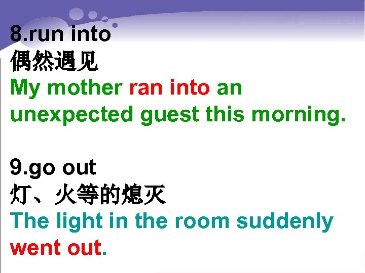 8. run into 偶然遇见 My mother ran into an unexpected guest this morning. 9.