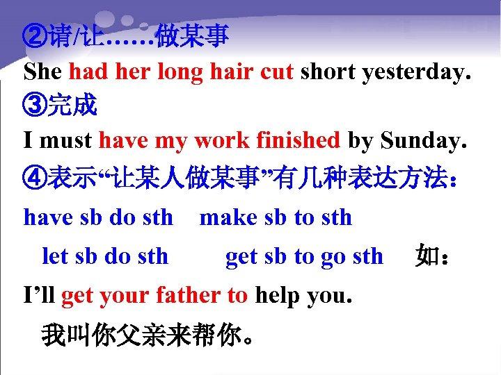 ②请/让……做某事 She had her long hair cut short yesterday. ③完成 I must have my
