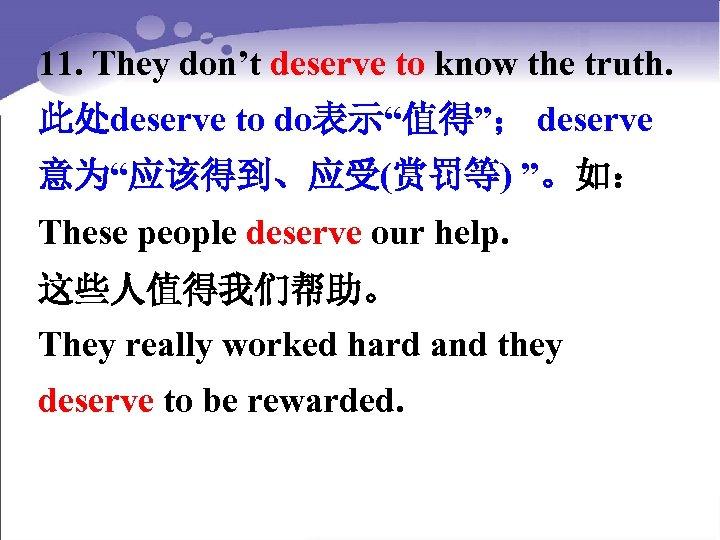 "11. They don't deserve to know the truth. 此处deserve to do表示""值得""; deserve 意为""应该得到、应受(赏罚等) ""。如:"