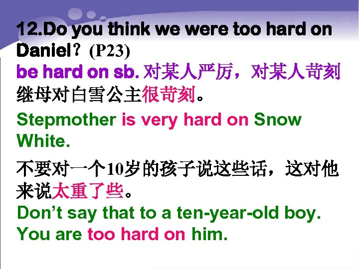 12. Do you think we were too hard on Daniel?(P 23) be hard on