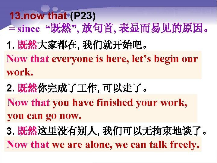 "13. now that (P 23) = since ""既然"", 放句首, 表显而易见的原因。 1. 既然大家都在, 我们就开始吧。 Now"