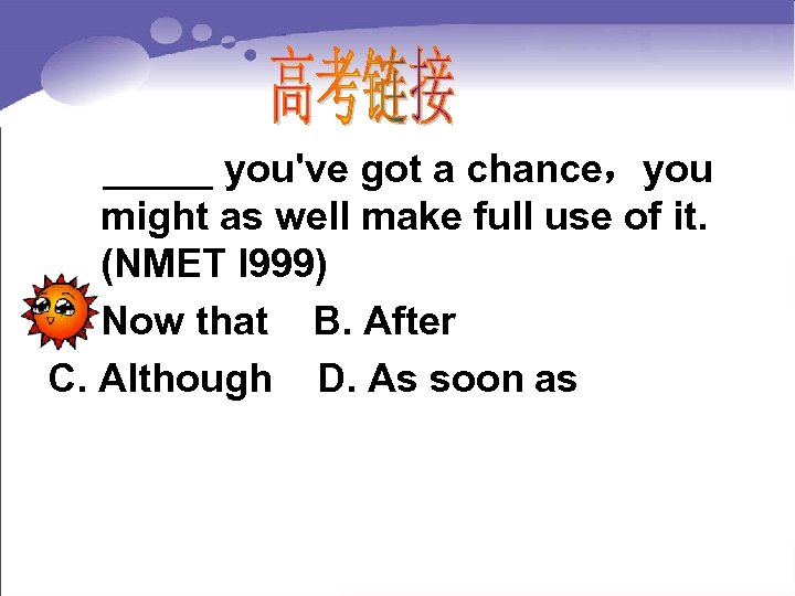_____ you've got a chance,you might as well make full use of it.