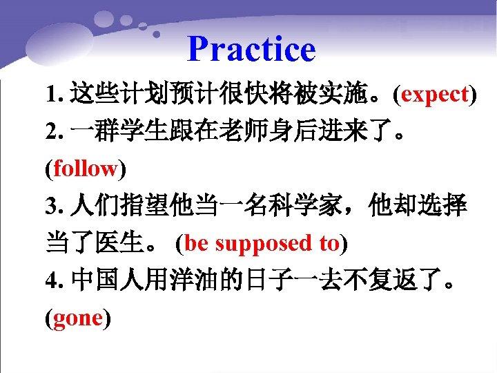 Practice 1. 这些计划预计很快将被实施。(expect) 2. 一群学生跟在老师身后进来了。 (follow) 3. 人们指望他当一名科学家,他却选择 当了医生。 (be supposed to) 4. 中国人用洋油的日子一去不复返了。