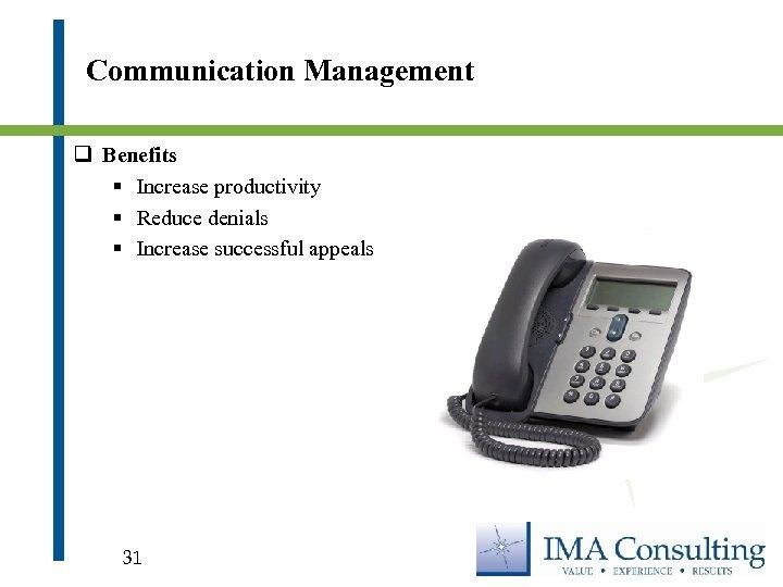 Communication Management q Benefits § Increase productivity § Reduce denials § Increase successful appeals
