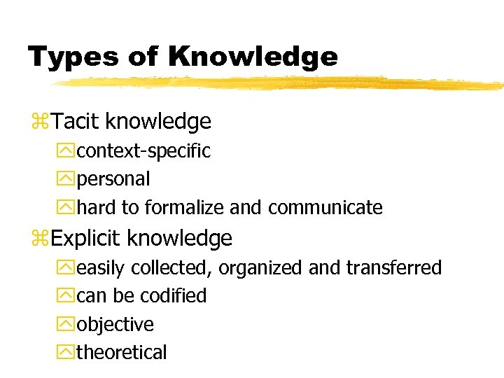 Types of Knowledge z. Tacit knowledge ycontext-specific ypersonal yhard to formalize and communicate z.