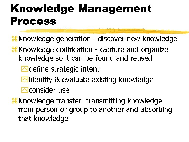 Knowledge Management Process z Knowledge generation - discover new knowledge z Knowledge codification -