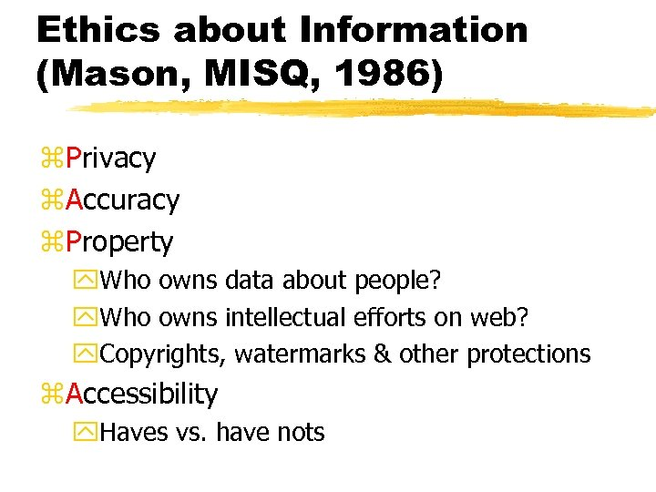 Ethics about Information (Mason, MISQ, 1986) z. Privacy z. Accuracy z. Property y. Who