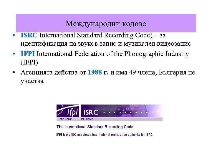 Международни кодове • ISRC International Standard Recording Code) – за идентификация на звуков запис