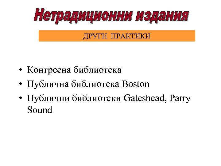ДРУГИ ПРАКТИКИ • Конгресна библиотека • Публична библиотека Boston • Публични библиотеки Gateshead, Parry