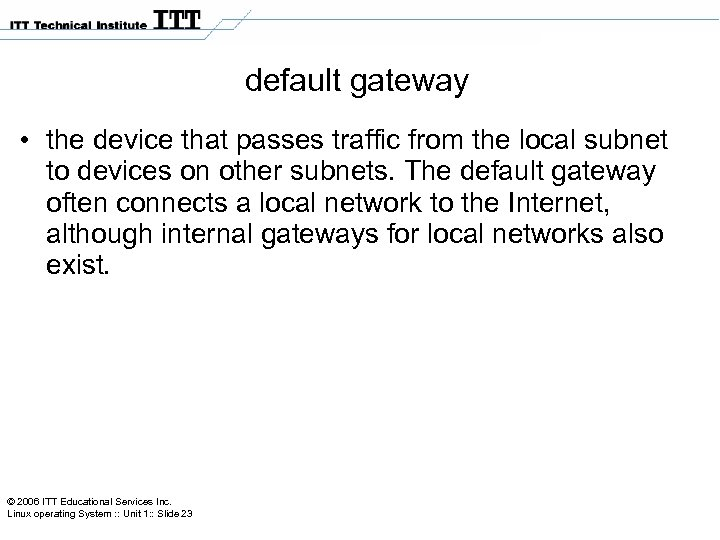 default gateway • the device that passes traffic from the local subnet to devices