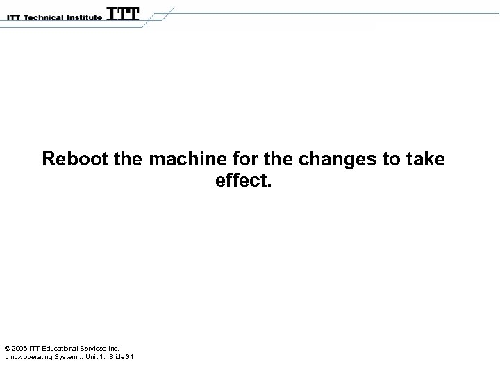 Reboot the machine for the changes to take effect. © 2006 ITT Educational Services