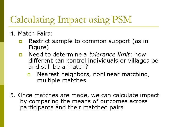 Calculating Impact using PSM 4. Match Pairs: p Restrict sample to common support (as
