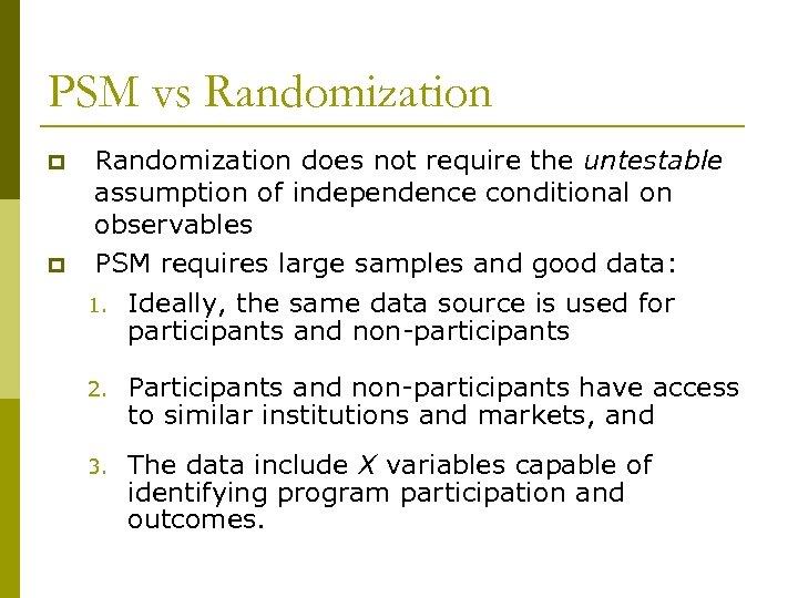 PSM vs Randomization p p Randomization does not require the untestable assumption of independence