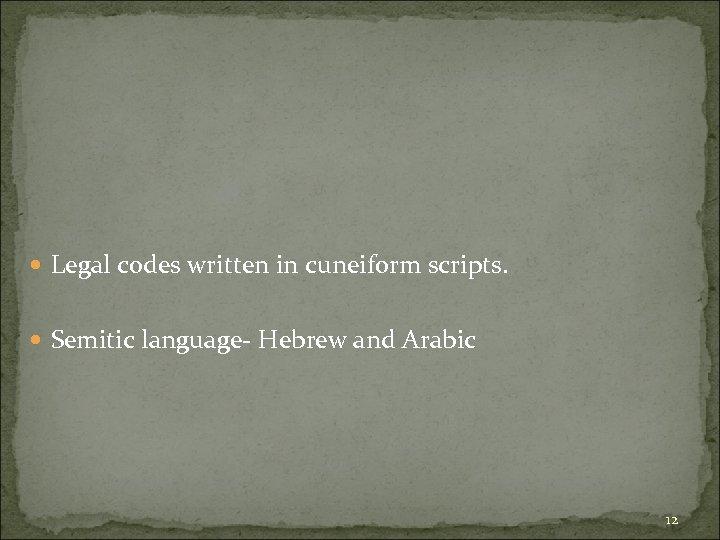 Legal codes written in cuneiform scripts. Semitic language- Hebrew and Arabic 12