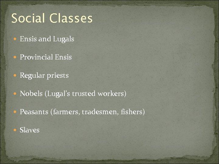 Social Classes Ensis and Lugals Provincial Ensis Regular priests Nobels (Lugal's trusted workers) Peasants