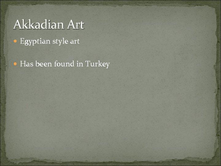 Akkadian Art Egyptian style art Has been found in Turkey
