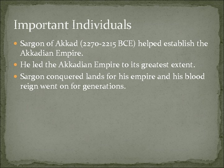 Important Individuals Sargon of Akkad (2270 -2215 BCE) helped establish the Akkadian Empire. He